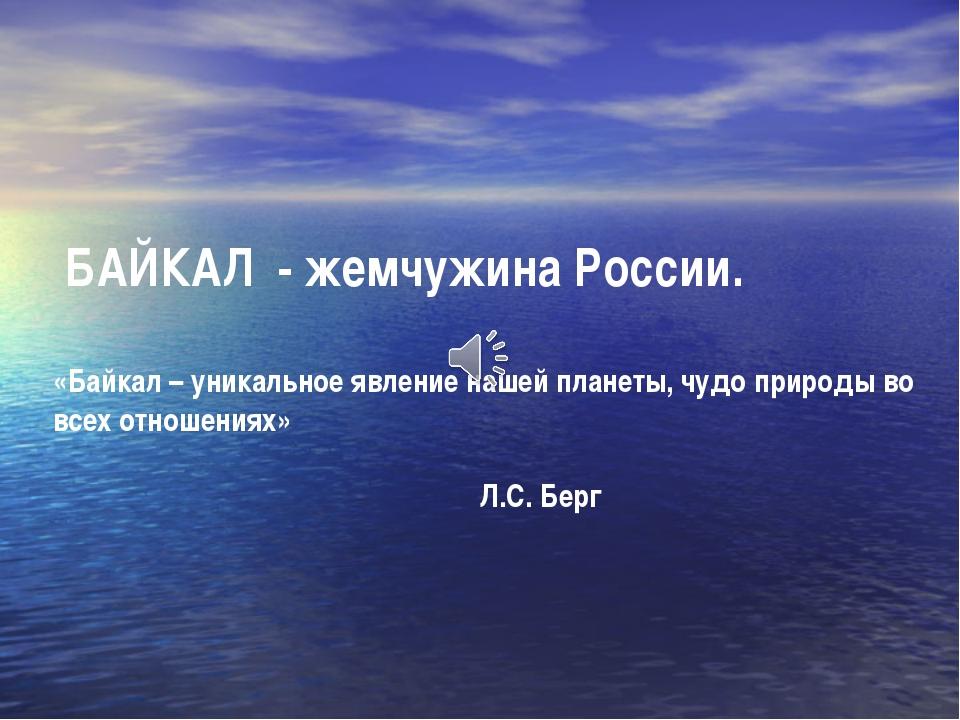БАЙКАЛ - жемчужина России. «Байкал – уникальное явление нашей планеты, чудо...