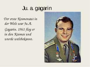 Ju. a. gagarin Der erste Kosmonaut in der Welt war Ju.A. Gagarin. 1961 flog e