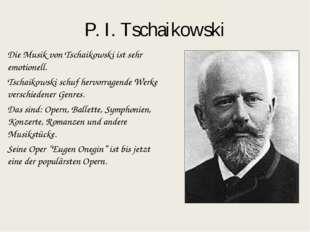 P. I. Tschaikowski Die Musik von Tschaikowski ist sehr emotionell. Tschaikows