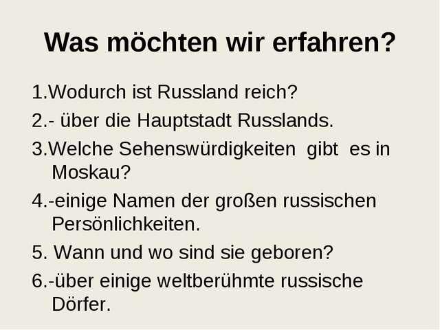 Was möchten wir erfahren? 1.Wodurch ist Russland reich? 2.- über die Hauptsta...