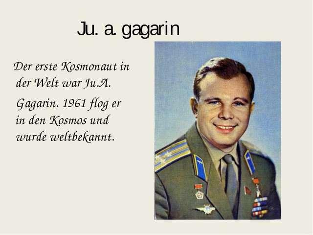 Ju. a. gagarin Der erste Kosmonaut in der Welt war Ju.A. Gagarin. 1961 flog e...