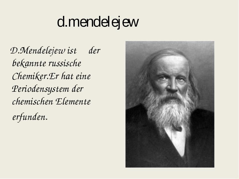 d.mendelejew D.Mendelejew ist der bekannte russische Chemiker.Er hat eine Per...