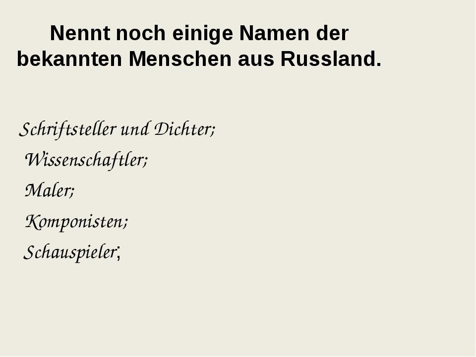 Nennt noch einige Namen der bekannten Menschen aus Russland. Schriftsteller u...