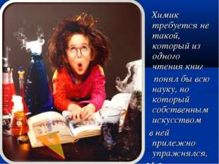 Химик требуется не такой, который из одного чтения книг понял бы всю науку,