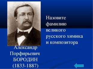 Александр Порфирьевич БОРОДИН (1833-1887) Назовите фамилию великого русского
