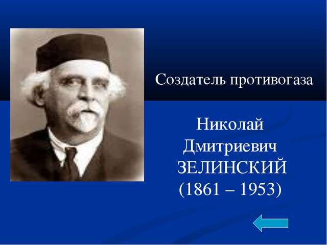Николай Дмитриевич ЗЕЛИНСКИЙ (1861 – 1953) Создатель противогаза