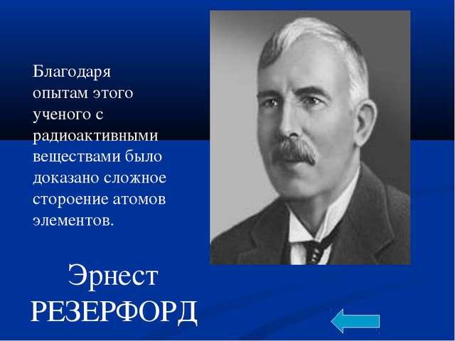 Эрнест РЕЗЕРФОРД Благодаря опытам этого ученого с радиоактивными веществами б...