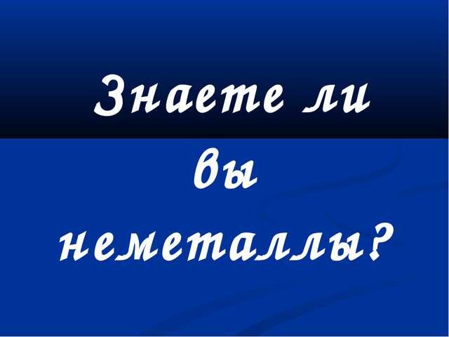 Знаете ли вы неметаллы?