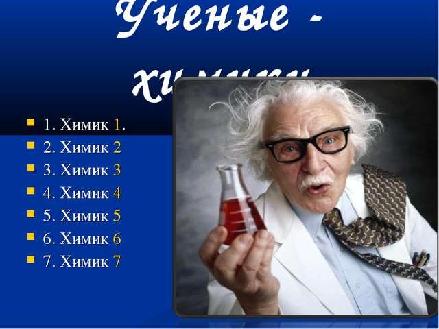 Ученые - химики 1. Химик 1. 2. Химик 2 3. Химик 3 4. Химик 4 5. Химик 5 6. Хи...