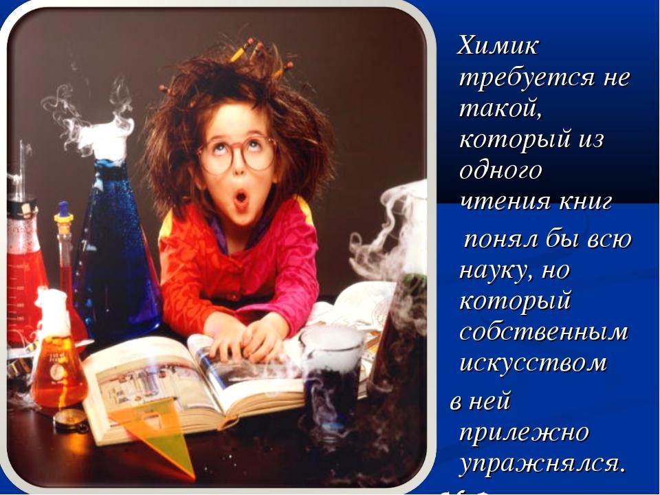 Химик требуется не такой, который из одного чтения книг понял бы всю науку,...