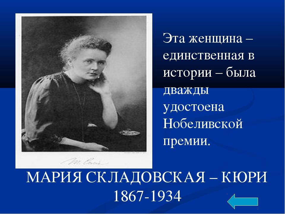 МАРИЯ СКЛАДОВСКАЯ – КЮРИ 1867-1934 Эта женщина – единственная в истории – был...