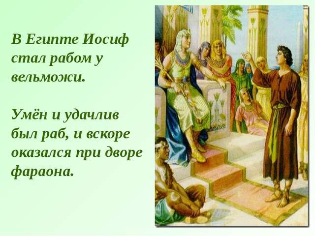 В Египте Иосиф стал рабом у вельможи. Умён и удачлив был раб, и вскоре оказал...