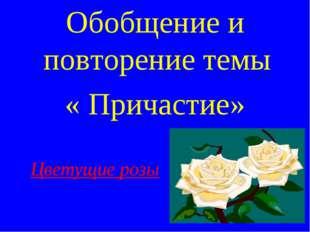 Обобщение и повторение темы « Причастие» Цветущие розы