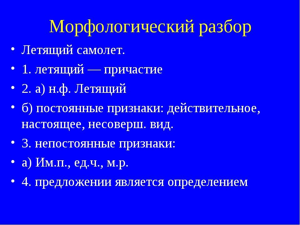 Морфологический разбор Летящий самолет. 1. летящий — причастие 2. а) н.ф. Лет...