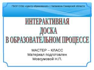 МАСТЕР – КЛАСС Материал подготовлен Мовсумовой Н.П. ГБОУ СОШ «Центр образован