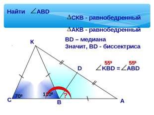 К С D ? 700 700 ВD – медиана Значит, ВD - биссектриса А В 1100 550 550