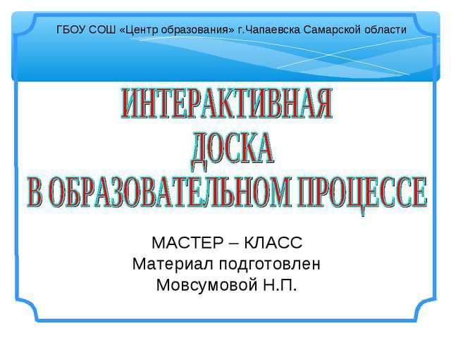 МАСТЕР – КЛАСС Материал подготовлен Мовсумовой Н.П. ГБОУ СОШ «Центр образован...