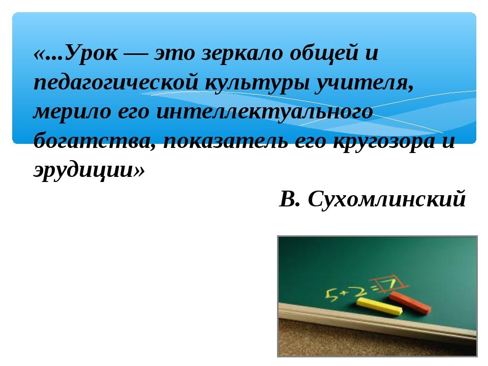 «...Урок — это зеркало общей и педагогической культуры учителя, мерило его ин...