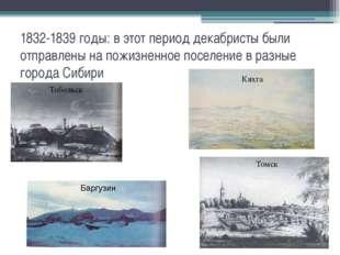1832-1839 годы: в этот период декабристы были отправлены на пожизненное посел