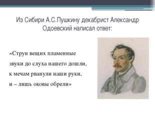Из Сибири А.С.Пушкину декабрист Александр Одоевский написал ответ: «Струн вещ