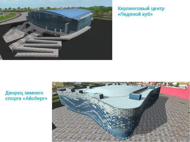 Керлинговый центр «Ледяной куб» Дворец зимнего спорта «Айсберг»
