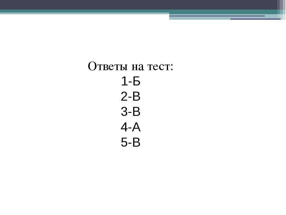 Ответы на тест: 1-Б 2-В 3-В 4-А 5-В