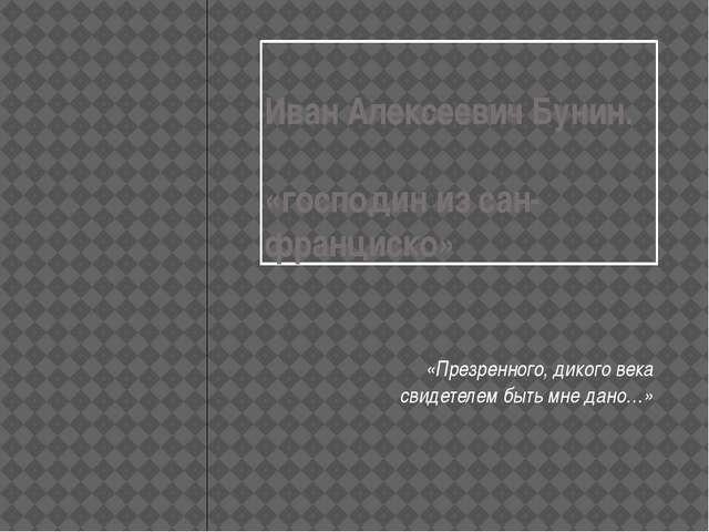 Иван Алексеевич Бунин. «господин из сан-франциско» «Презренного, дикого века...