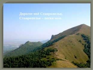 Дорогое моё Ставрополье, Ставрополье – песня моя.