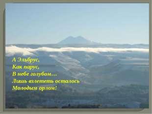 А Эльбрус, Как парус, В небе голубом… Лишь взлететь осталось Молодым орлом!
