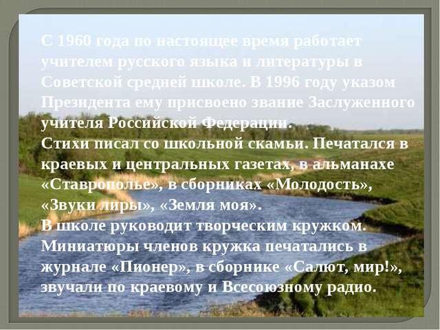 С 1960 года по настоящее время работает учителем русского языка и литературы...