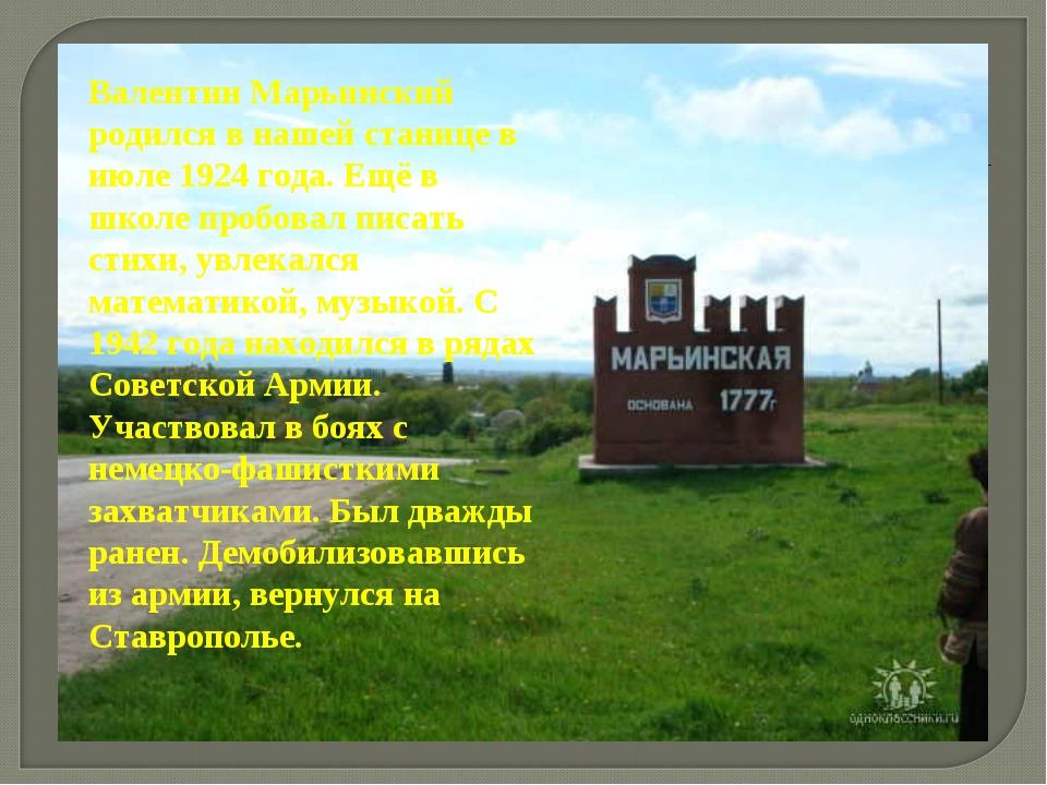 Валентин Марьинский родился в нашей станице в июле 1924 года. Ещё в школе про...