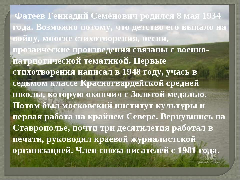 Фатеев Геннадий Семёнович родился 8 мая 1934 года. Возможно потому, что детс...