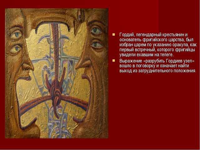 Гордий, легендарный крестьянин и основатель фригийского царства, был избран...