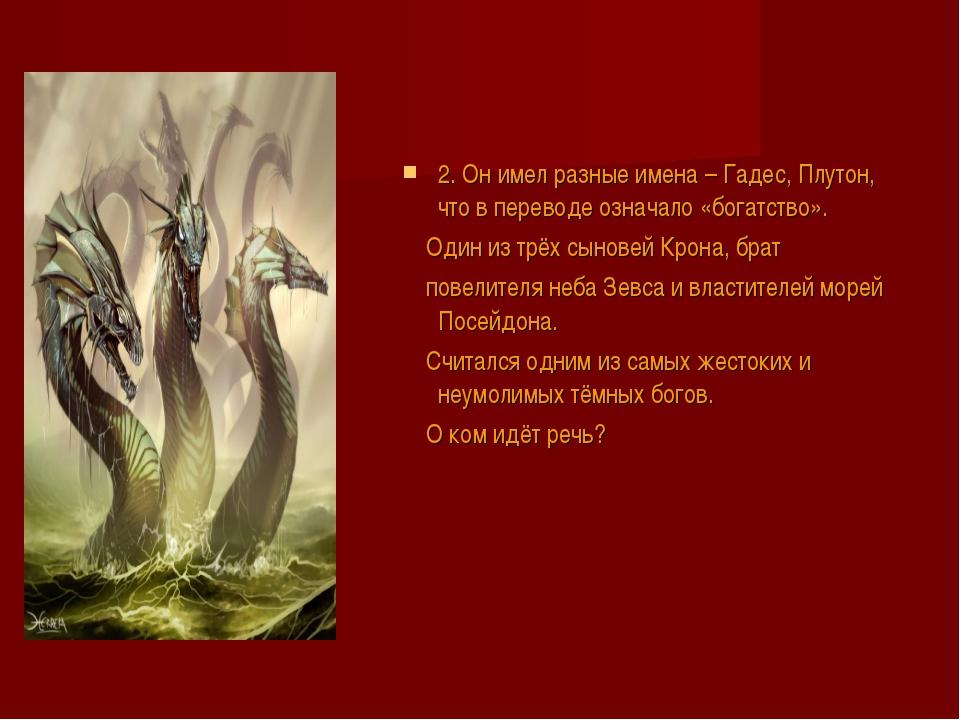 2. Он имел разные имена – Гадес, Плутон, что в переводе означало «богатство»...