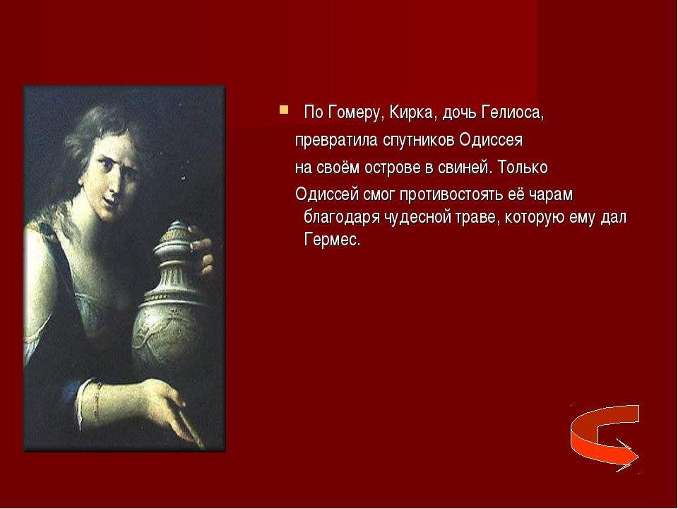 По Гомеру, Кирка, дочь Гелиоса, превратила спутников Одиссея на своём острове...