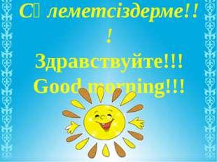 Сәлеметсіздерме!!! Здравствуйте!!! Good morning!!!