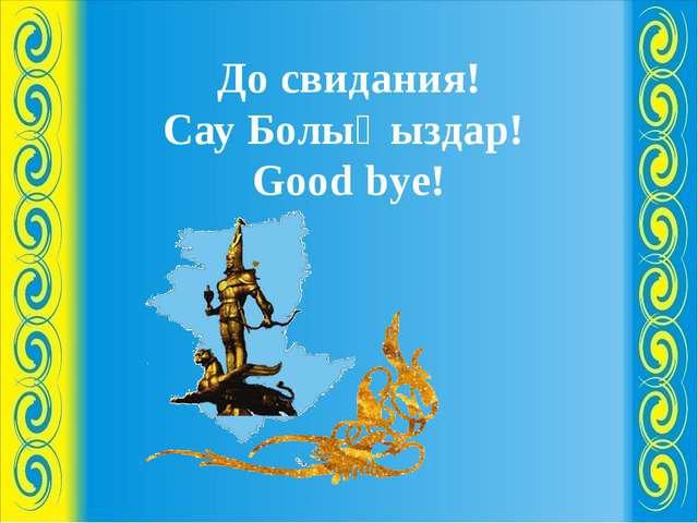 До свидания! Сау Болыңыздар! Good bye!