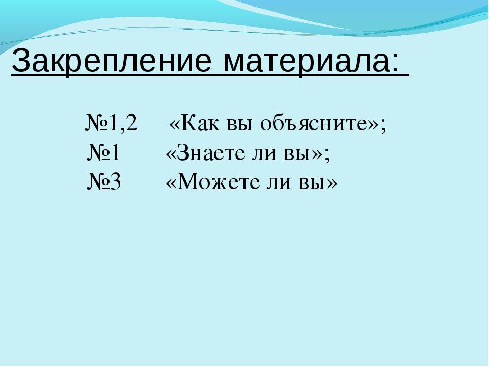 Закрепление материала: №1,2 «Как вы объясните»; №1 «Знаете ли вы»; №3 «Можете...