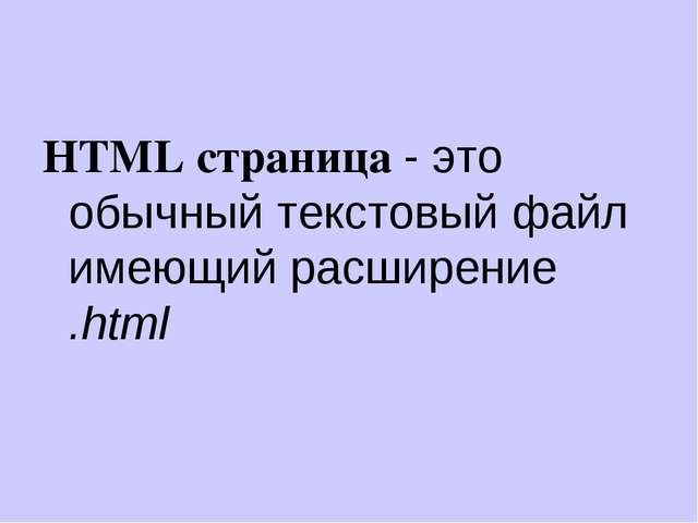 HTML страница - это обычный текстовый файл имеющий расширение .html
