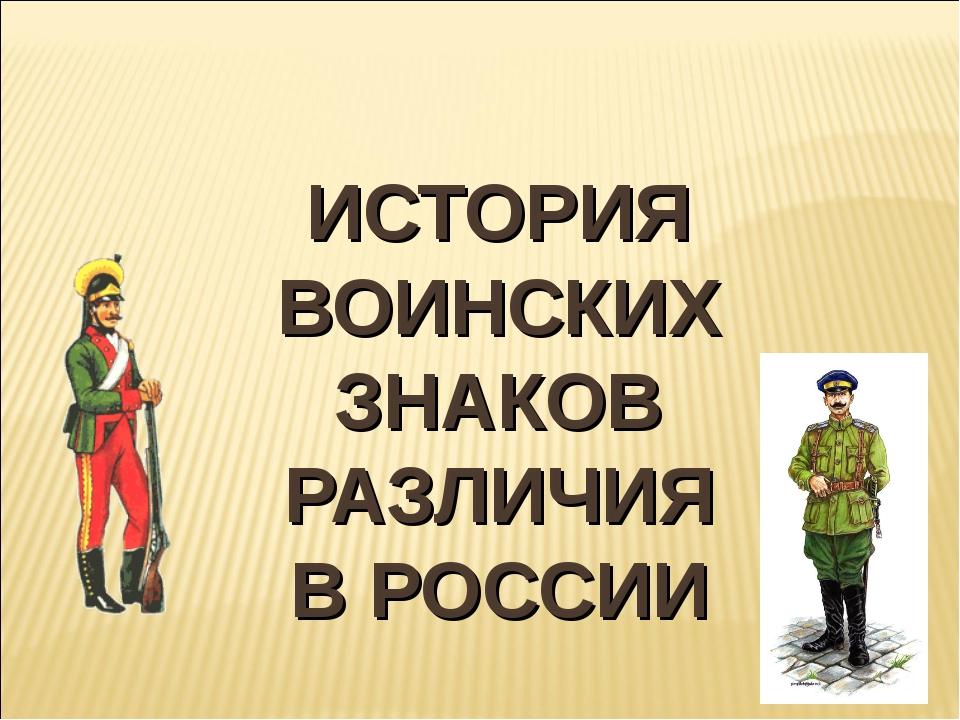 ИСТОРИЯ ВОИНСКИХ ЗНАКОВ РАЗЛИЧИЯ В РОССИИ