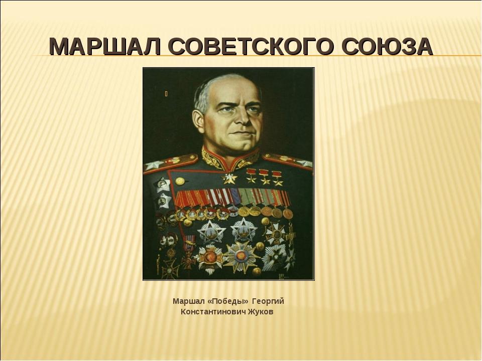 МАРШАЛ СОВЕТСКОГО СОЮЗА Маршал «Победы» Георгий Константинович Жуков