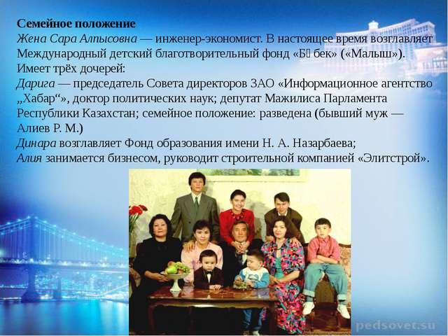 Семейное положение Жена Сара Алпысовна — инженер-экономист. В настоящее врем...
