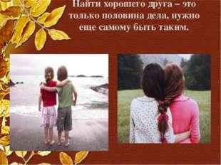 Найти хорошего друга – это только половина дела, нужно еще самому быть таким.