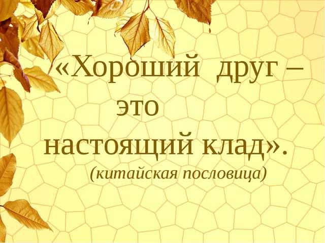 «Хороший друг – это настоящий клад». (китайская пословица)