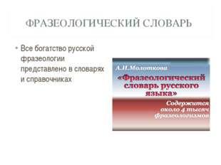 ФРАЗЕОЛОГИЧЕСКИЙ СЛОВАРЬ Все богатство русской фразеологии представлено в сло