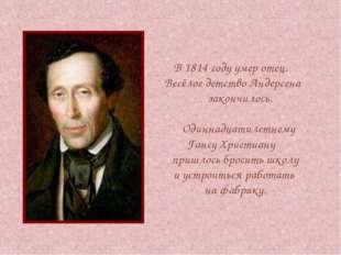 В 1814 году умер отец. Весёлое детство Андерсена закончилось. Одиннадцатиле