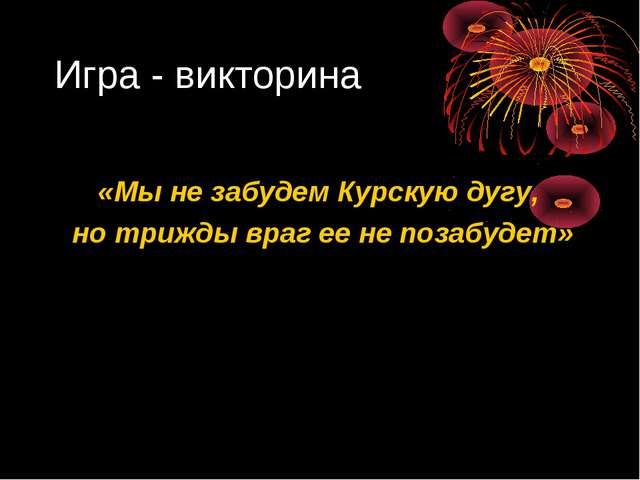 Игра - викторина «Мы не забудем Курскую дугу, но трижды враг ее не позабудет»