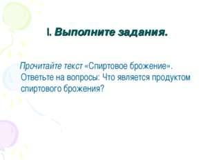 I. Выполните задания. Прочитайте текст «Спиртовое брожение». Ответьте на вопр