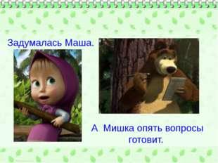 Задумалась Маша. А Мишка опять вопросы готовит.