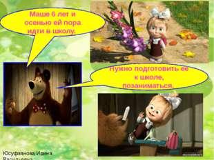 Юсуфзянова Ирина Васильевна Маше 6 лет и осенью ей пора идти в школу. Нужно п
